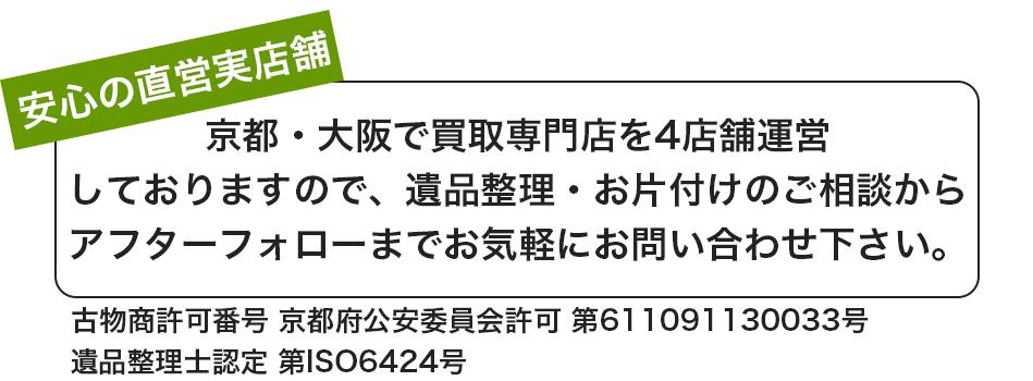 京都・大阪で買取専門店を4店舗運営 しておりますので、遺品整理・お片付けのご相談から アフターフォローまでお気軽にお問い合わせ下さい。